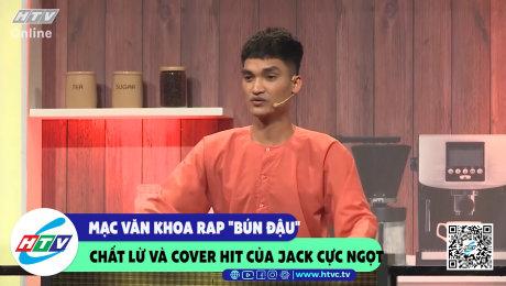 """Xem Show CLIP HÀI Mạc Văn Khoa rap """"bún đậu"""" chất lừ và cover hot của Jack cực ngọt HD Online."""